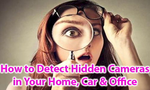 How to Detect Hidden Cameras in Your Home, Car & Office