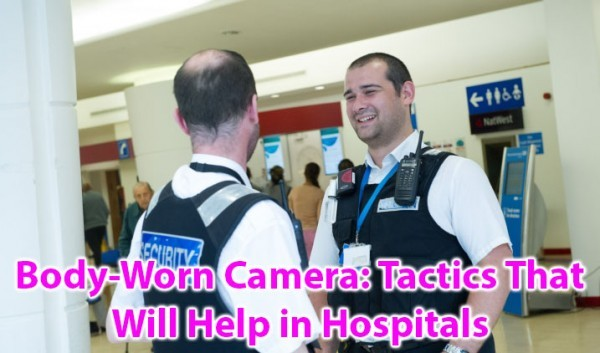 Body-Worn Camera: Tactics That Will Help in Hospitals