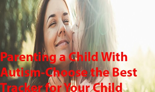 Parenting a Child With Autism - Choose the best GPS Tracker for Your Child