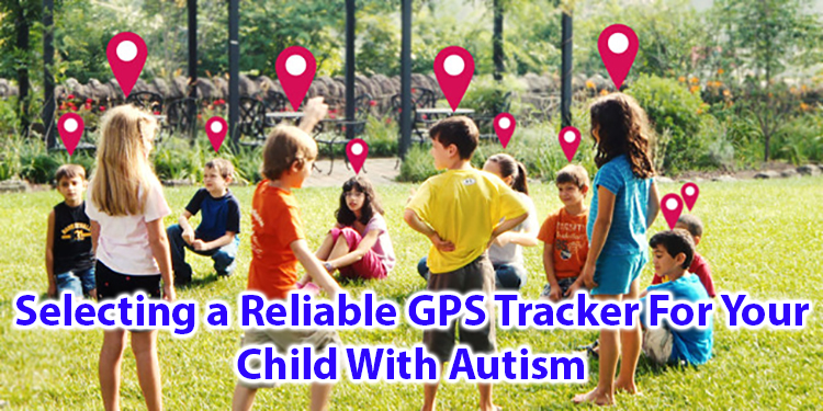 Selecting a reliable GPS Tracker for your child with Autism