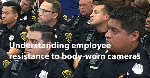 Understanding employee resistance to body-worn cameras 500x