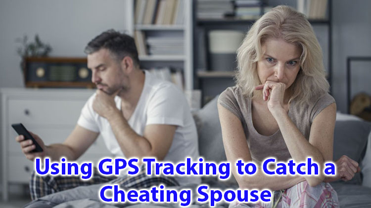 Using GPS Tracking to catch a cheating spouse