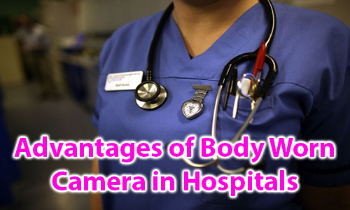Advantages of Body Worn Camera in Hospitals