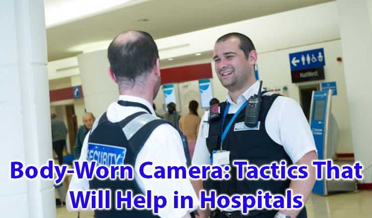 Body-Worn Camera Tactics That Will Help in Hospitals