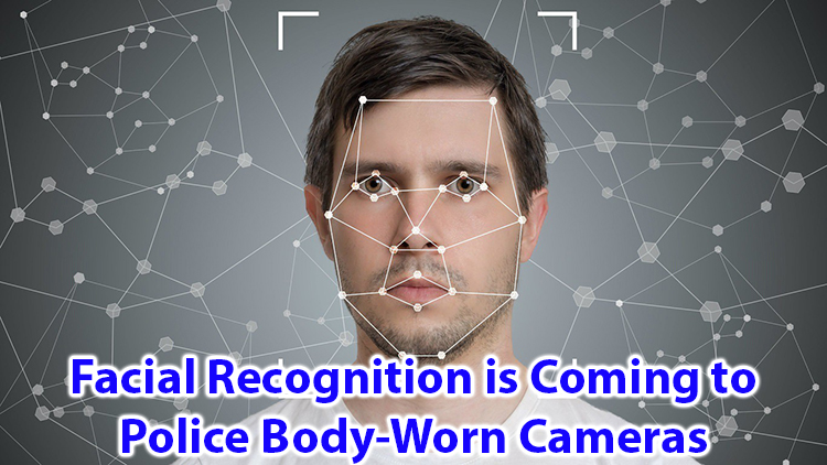 Facial Recognition Is Coming To Police Body-Worn Cameras