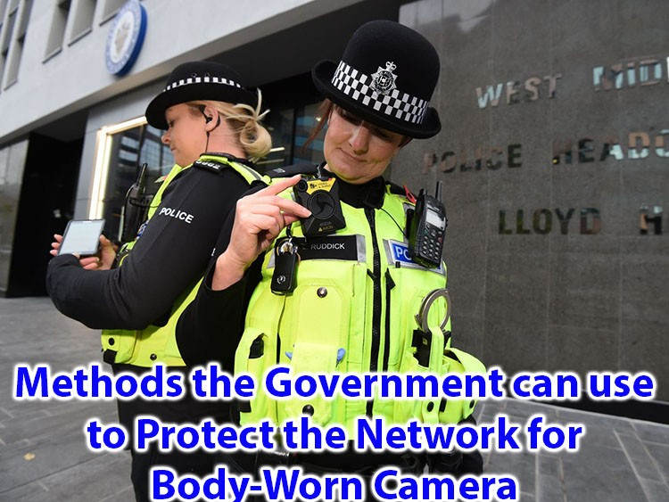 Methods the Govermnent can use to Protect the Network for Body Worn Camera