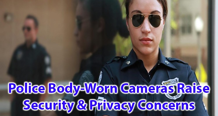 Police body worn cameras raise security and privacy concerns